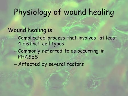 Physiology of wound healing Wound healing is: – Complicated process that involves at least 4 distinct cell types – Commonly referred to as occurring in.