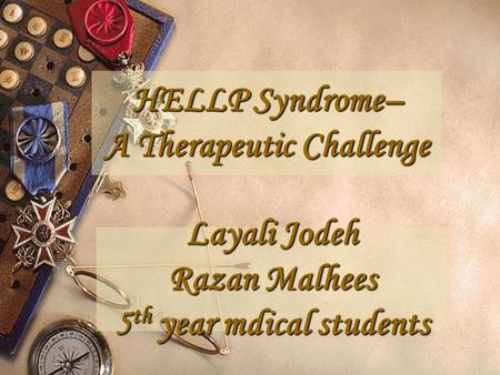 HELLP Syndrome– A Therapeutic Challenge Layali Jodeh Razan Malhees 5 th year mdical students.