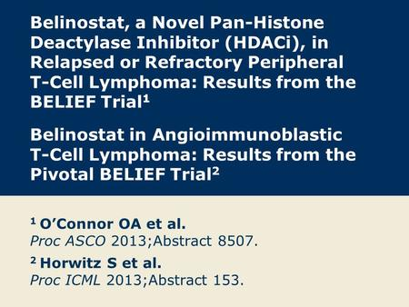 Belinostat, a Novel Pan-Histone Deactylase Inhibitor (HDACi), in Relapsed or Refractory Peripheral T-Cell Lymphoma: Results from the BELIEF Trial1 Belinostat.
