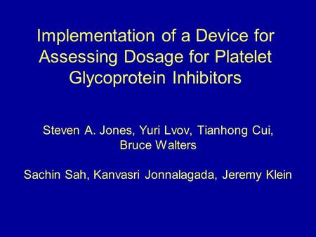 Implementation of a Device for Assessing Dosage for Platelet Glycoprotein Inhibitors Steven A. Jones, Yuri Lvov, Tianhong Cui, Bruce Walters Sachin Sah,