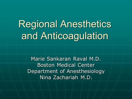 Regional Anesthetics and Anticoagulation Marie Sankaran Raval M.D. Boston Medical Center Department of Anesthesiology Nina Zachariah M.D.