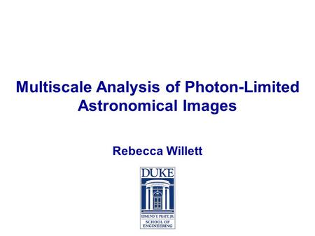 Multiscale Analysis of Photon-Limited Astronomical Images Rebecca Willett.