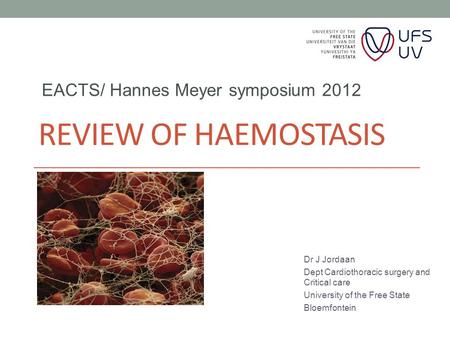 REVIEW OF HAEMOSTASIS Dr J Jordaan Dept Cardiothoracic surgery and Critical care University of the Free State Bloemfontein EACTS/ Hannes Meyer symposium.