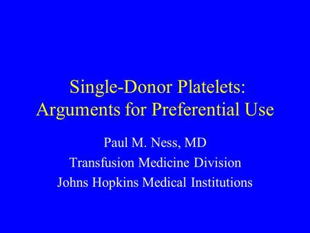 Single-Donor Platelets: Arguments for Preferential Use Paul M. Ness, MD Transfusion Medicine Division Johns Hopkins Medical Institutions.