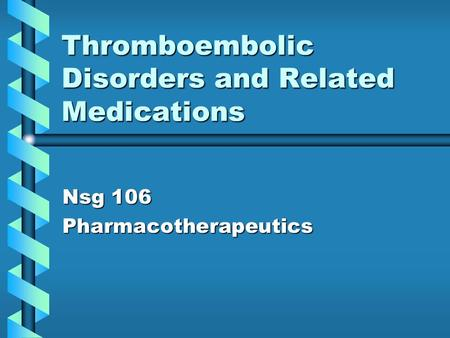 Thromboembolic Disorders and Related Medications Nsg 106 Pharmacotherapeutics.