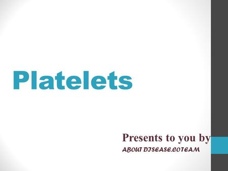 Platelets Presents to you by ABOUT DISEASE.CO TEAM.