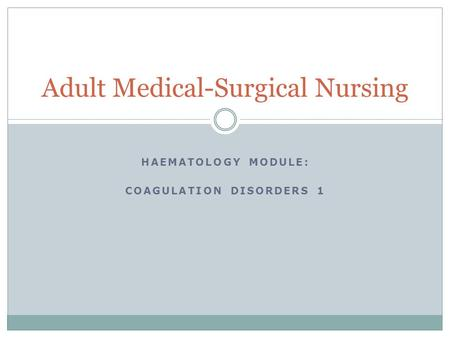 HAEMATOLOGY MODULE: COAGULATION DISORDERS 1 Adult Medical-Surgical Nursing.