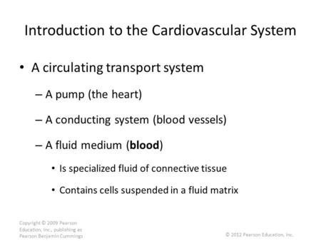 Copyright © 2009 Pearson Education, Inc., publishing as Pearson Benjamin Cummings Introduction to the Cardiovascular System A circulating transport system.