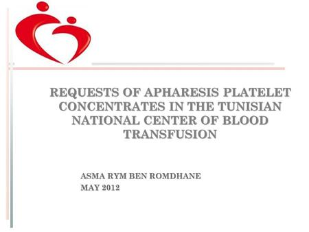 REQUESTS OF APHARESIS PLATELET CONCENTRATES IN THE TUNISIAN NATIONAL CENTER OF BLOOD TRANSFUSION ASMA RYM BEN ROMDHANE MAY 2012.