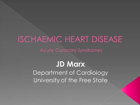 ISCHAEMIC HEART DISEASE Acute Coronary Syndromes JD Marx Department of Cardiology University of the Free State.