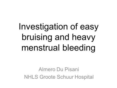 Investigation of easy bruising and heavy menstrual bleeding Almero Du Pisani NHLS Groote Schuur Hospital.