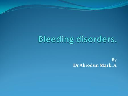 Bleeding disorders. By Dr Abiodun Mark .A.
