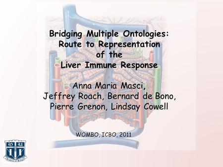 Bridging Multiple Ontologies: Route to Representation of the Liver Immune Response Anna Maria Masci, Jeffrey Roach, Bernard de Bono, Pierre Grenon, Lindsay.