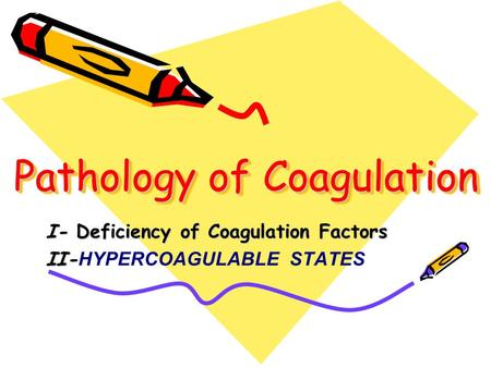 Pathology of Coagulation I- Deficiency of Coagulation Factors II- II- HYPERCOAGULABLE STATES.