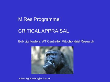 M.Res Programme CRITICAL APPRAISAL Bob Lightowlers, WT Centre for Mitochondrial Research