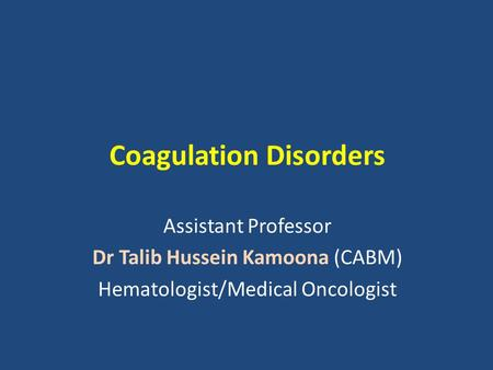 Coagulation Disorders Assistant Professor Dr Talib Hussein Kamoona (CABM) Hematologist/Medical Oncologist.