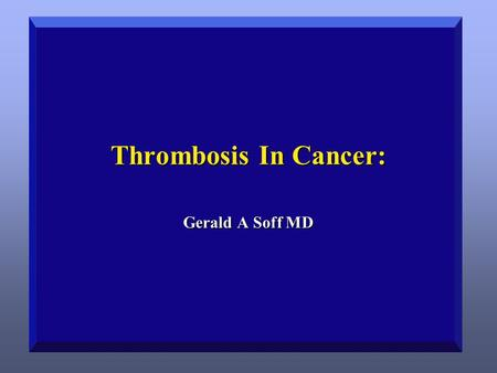 Soff 4/15/2017 Thrombosis In Cancer: Gerald A Soff MD.