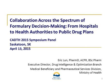 1 Collaboration Across the Spectrum of Formulary Decision-Making: From Hospitals to Health Authorities to Public Drug Plans CADTH 2015 Symposium Panel.