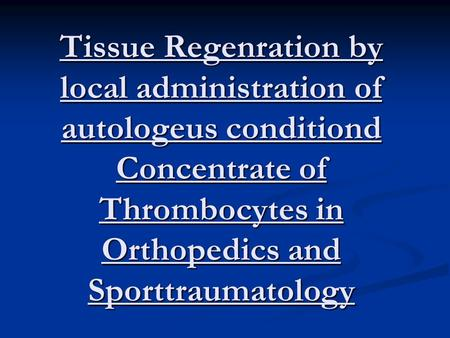 Tissue Regenration by local administration of autologeus conditiond Concentrate of Thrombocytes in Orthopedics and Sporttraumatology.