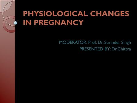 PHYSIOLOGICAL CHANGES IN PREGNANCY MODERATOR: Prof. Dr. Surinder Singh PRESENTED BY: Dr.Chittra.