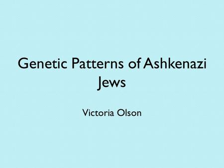 Genetic Patterns of Ashkenazi Jews Victoria Olson.