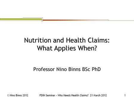 © Nino Binns 2012FDIN Seminar – Who Needs Health Claims? 21 March 2012 1 Professor Nino Binns BSc PhD Nutrition and Health Claims: What Applies When?