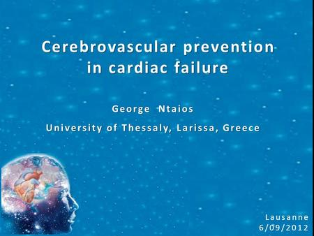 Cerebrovascular prevention in cardiac failure George Ntaios University of Thessaly, Larissa, Greece Lausanne 6/09/2012.