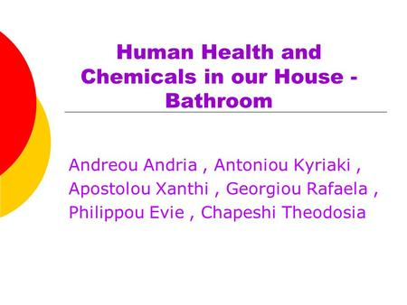 Human Health and Chemicals in our House - Bathroom Andreou Andria, Antoniou Kyriaki, Apostolou Xanthi, Georgiou Rafaela, Philippou Evie, Chapeshi Theodosia.