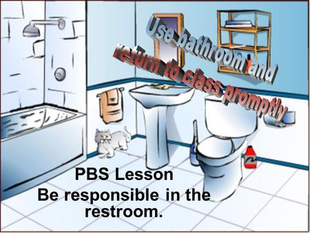 PBS Lesson Be responsible in the restroom.. This means when you go to the bathroom to not fool around, to get your business done and to get back to class.