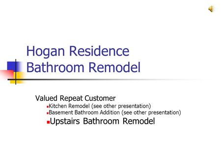 Hogan Residence Bathroom Remodel Valued Repeat Customer Kitchen Remodel (see other presentation) Basement Bathroom Addition (see other presentation) Upstairs.
