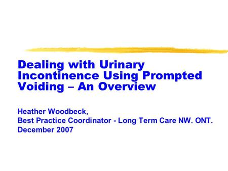 Dealing with Urinary Incontinence Using Prompted Voiding – An Overview Heather Woodbeck, Best Practice Coordinator - Long Term Care NW. ONT. December 2007.