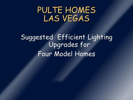 PULTE HOMES LAS VEGAS Suggested Efficient Lighting Upgrades for Four Model Homes.