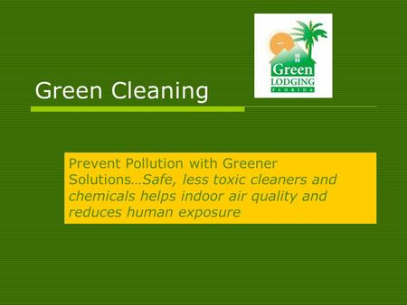 Green Cleaning Prevent Pollution with Greener Solutions…Safe, less toxic cleaners and chemicals helps indoor air quality and reduces human exposure.