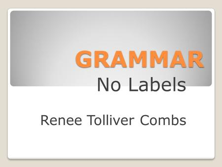 GRAMMAR No Labels Renee Tolliver Combs. Why Grammar? If it sounds right, it must be right. Write? Right?