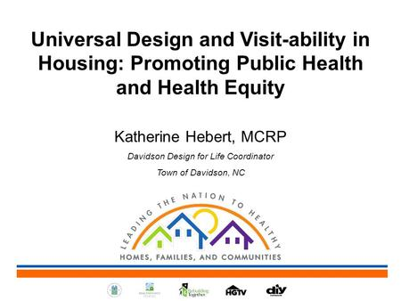 Universal Design and Visit-ability in Housing: Promoting Public Health and Health Equity Katherine Hebert, MCRP Davidson Design for Life Coordinator Town.