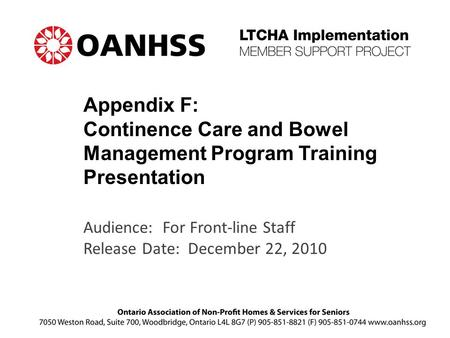 Appendix F: Continence Care and Bowel Management Program Training Presentation Audience: For Front-line Staff Release Date: December 22, 2010.