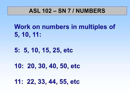 Work on numbers in multiples of 5, 10, 11: 5: 5, 10, 15, 25, etc 10: 20, 30, 40, 50, etc 11: 22, 33, 44, 55, etc ASL 102 – SN 7 / NUMBERS.