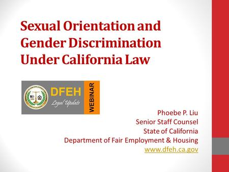 Sexual Orientation and Gender Discrimination Under California Law Phoebe P. Liu Senior Staff Counsel State of California Department of Fair Employment.