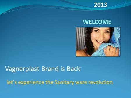 WELCOME Vagnerplast Brand is Back let´s experience the Sanitary ware revolution 2013.