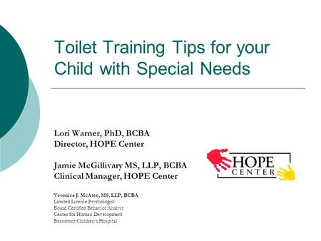 Toilet Training Tips for your Child with Special Needs Lori Warner, PhD, BCBA Director, HOPE Center Jamie McGillivary MS, LLP, BCBA Clinical Manager, HOPE.