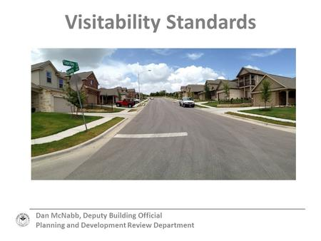 Visitability Standards Dan McNabb, Deputy Building Official Planning and Development Review Department.