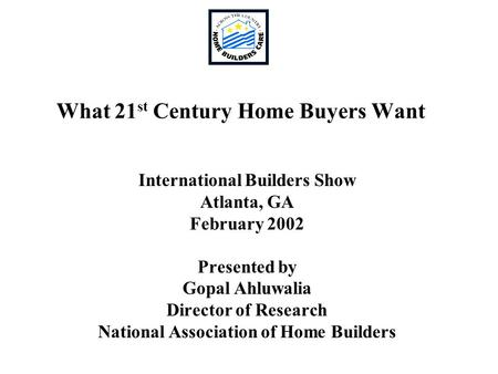 What 21 st Century Home Buyers Want International Builders Show Atlanta, GA February 2002 Presented by Gopal Ahluwalia Director of Research National Association.