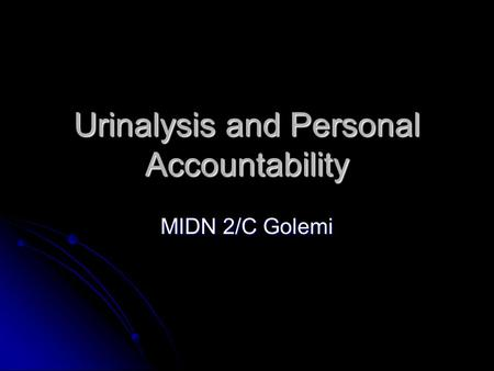 Urinalysis and Personal Accountability MIDN 2/C Golemi.