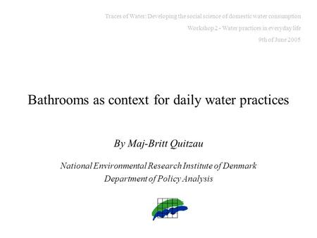Bathrooms as context for daily water practices By Maj-Britt Quitzau National Environmental Research Institute of Denmark Department of Policy Analysis.
