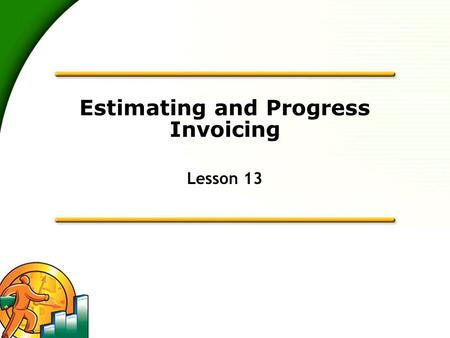 Estimating and Progress Invoicing Lesson 13. 2 Learning Objectives  To learn how to create job estimates  To find an estimate in a data file  To learn.