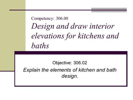 Competency: 306.00 Design and draw interior elevations for kitchens and baths Objective: 306.02 Explain the elements of kitchen and bath design.