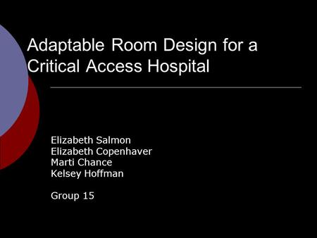 Adaptable Room Design for a Critical Access Hospital Elizabeth Salmon Elizabeth Copenhaver Marti Chance Kelsey Hoffman Group 15.