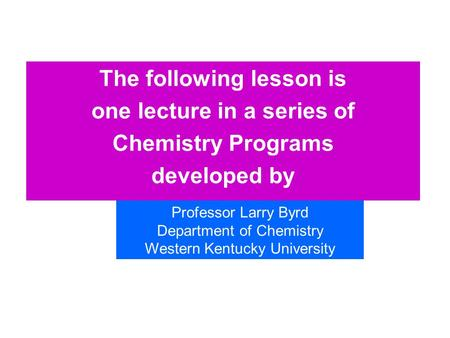 The following lesson is one lecture in a series of Chemistry Programs developed by Professor Larry Byrd Department of Chemistry Western Kentucky University.