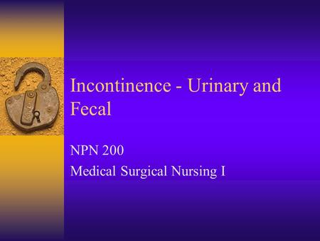Incontinence - Urinary and Fecal NPN 200 Medical Surgical Nursing I.