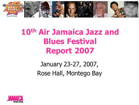 10 th Air Jamaica Jazz and Blues Festival Report 2007 January 23-27, 2007, Rose Hall, Montego Bay.
